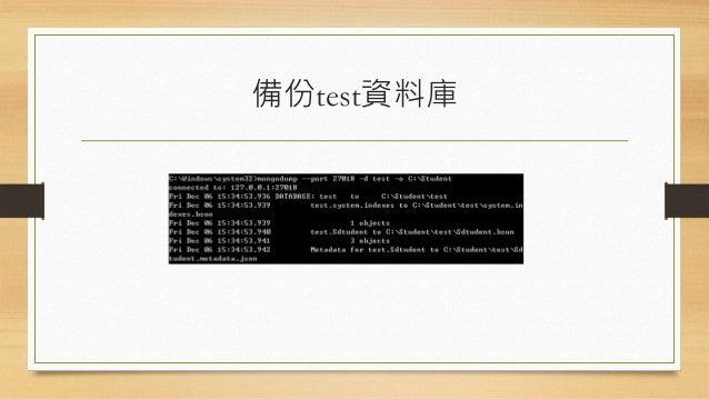 備份資料庫的Best Practice • 備份資料庫會造成一定程度的效能損耗,除此之外,備份的資料無法完整符合 當下的資料。 • 若系統有組態ReplicaSet,則可以在Slave節點上進行資料庫鎖定後再執行備份 指令: db.runCom...