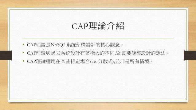 CAP理論介紹 • CAP理論是NoSQL系統架構設計的核心觀念。 • CAP理論與過去系統設計有著極大的不同,故,需要調整設計的想法。 • CAP理論適用在某些特定場合(i.e. 分散式),並非是所有情境。