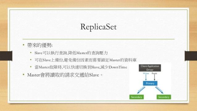 OpLog • 建立ReplicaSet後每個MongoDb實體都會啟動OpLog。 • OpLog是一個MongoDb的Collection。 • OpLog會紀錄資料異動歷程,當紀錄的資料超過所限制的大小會清掉 最舊的資料再開始紀錄。 • ...