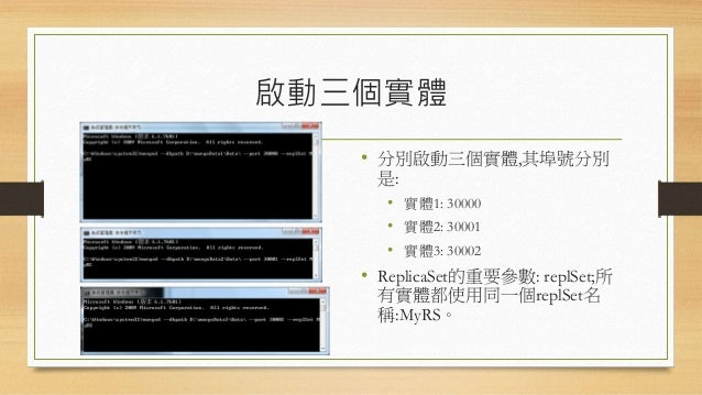 加入Secondary • 加入Secondary的指令為: • rs.add('[主機名稱]:Port') • 直到看到實體1的實體寄宿的 Console顯示它已成為Secondary 為止。