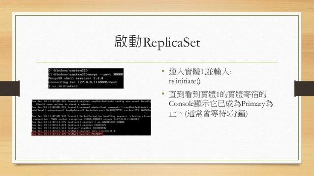 加入Arbiter • 加入Secondary的指令為: • rs.addArb('[主機名稱]:Port') • 直到看到實體1的實體寄宿的 Console顯示它已成為Secondary 為止。