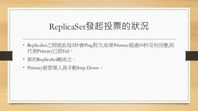 ReplicaSet的節點狀態 狀態 是否允許投票 描述 StartUp 解譯ReplicaSet的組態資料 Primary 主節點;唯一可接受寫入請求的節點 Secondary 副節點,可接受讀取請求,在主節點發生錯誤時可以替代 Recove...