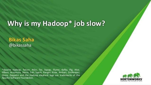 Why is my Hadoop* job slow? Bikas Saha @bikassaha *Apache Hadoop, Falcon, Atlas, Tez, Sqoop, Flume, Kafka, Pig, Hive, HBas...