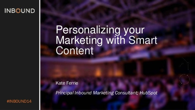 #INBOUND14  Personalizing your Marketing with Smart Content  Kate Ferrie  Principal Inbound Marketing Consultant; HubSpot