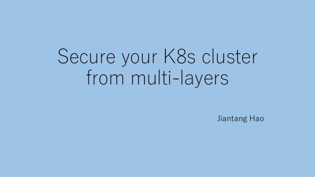 Secure your K8s cluster from multi-layers Jiantang Hao