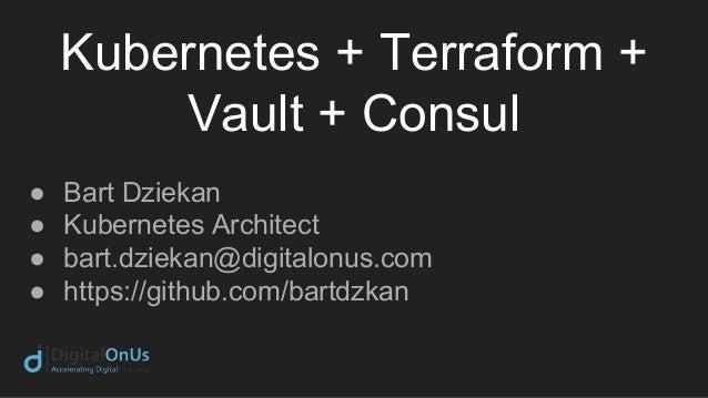 Kubernetes + Terraform + Vault + Consul ● Bart Dziekan ● Kubernetes Architect ● bart.dziekan@digitalonus.com ● https://git...