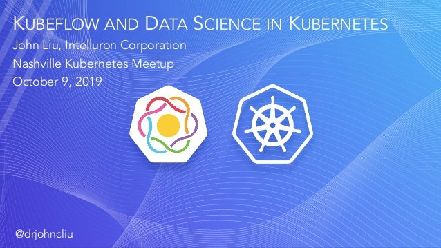 KUBEFLOW AND DATA SCIENCE IN KUBERNETES John Liu, Intelluron Corporation Nashville Kubernetes Meetup October 9, 2019 @drjo...