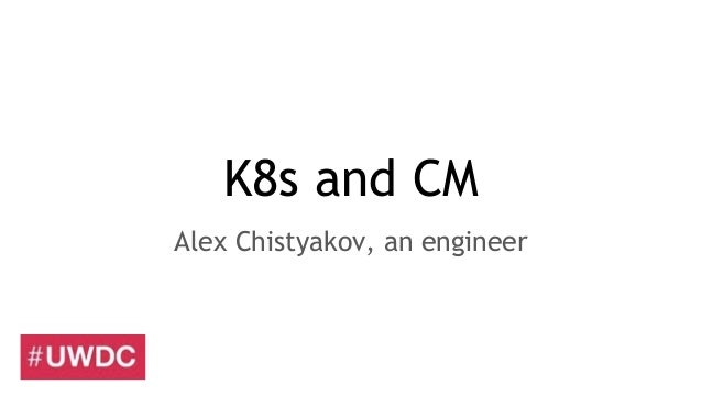 K8s and CM Alex Chistyakov, an engineer