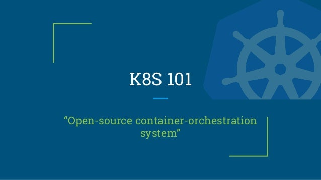 "K8S 101 ""Open-source container-orchestration system"""