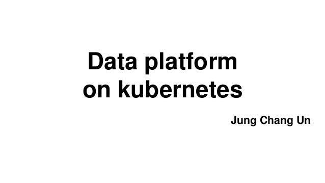Data platform on kubernetes Jung Chang Un