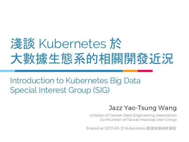 淺談 Kubernetes 於 大數據生態系的相關開發近況 Introduction to Kubernetes Big Data Special Interest Group (SIG) Jazz Yao-Tsung Wang Initiat...