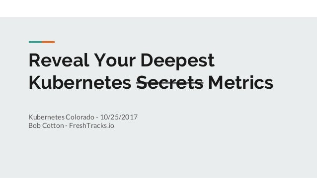 Reveal Your Deepest Kubernetes Secrets Metrics Kubernetes Colorado - 10/25/2017 Bob Cotton - FreshTracks.io