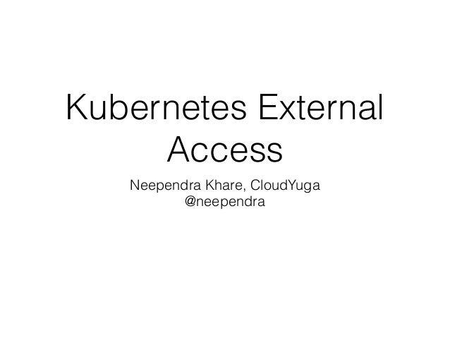 Kubernetes External Access Neependra Khare, CloudYuga @neependra