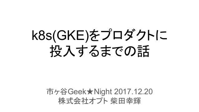k8s(GKE)をプロダクトに 投入するまでの話 市ヶ谷Geek★Night 2017.12.20 株式会社オプト 柴田幸輝