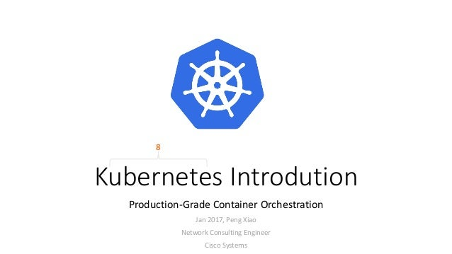 kubernetes introdution production grade container orchestration jan 2017 peng xiao network consulting engineer cisco - Network Consulting Engineer