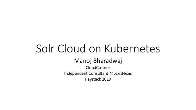Solr Cloud on Kubernetes Manoj Bharadwaj CloudCosmos Independent Consultant @LexisNexis Haystack 2019