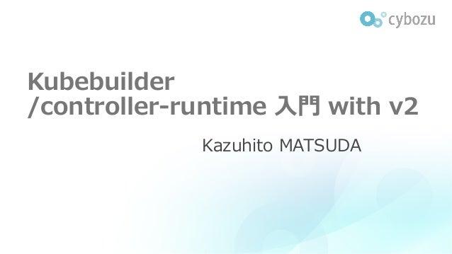 Kubebuilder /controller-runtime ⼊⾨ with v2 Kazuhito MATSUDA