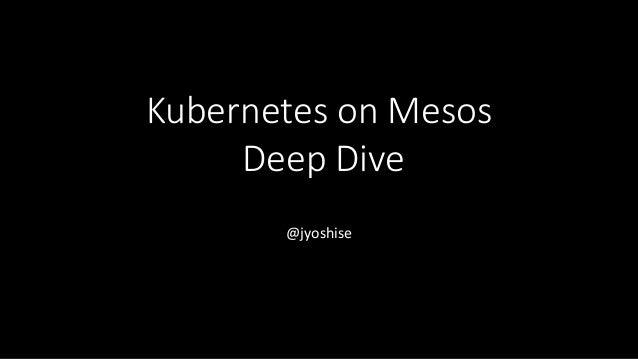 Kubernetes on Mesos Deep Dive @jyoshise