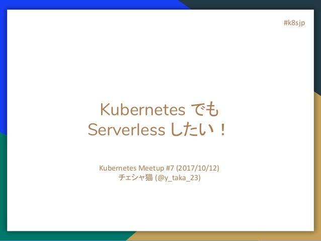 Kubernetes でも Serverless したい! Kubernetes Meetup #7 (2017/10/12) チェシャ猫 (@y_taka_23) #k8sjp