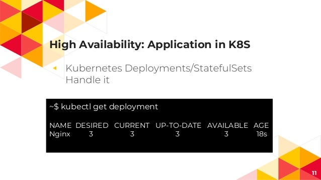 High Availability: Application in K8S ◂ 11 ~$ kubectl get deployment NAME DESIRED CURRENT UP-TO-DATE AVAILABLE AGE Nginx 3...