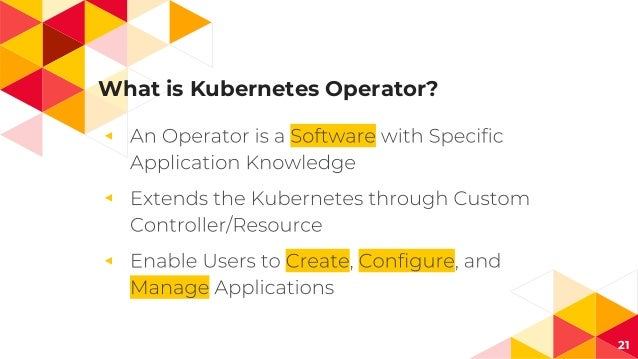 What is Kubernetes Operator? ◂ ◂ ◂ 21