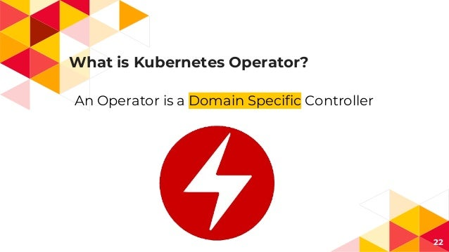 What is Kubernetes Operator? 22 An Operator is a Domain Specific Controller