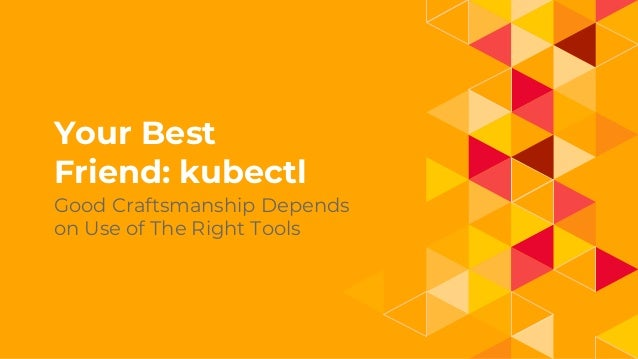 1. Your Best Friend: kubectl Good Craftsmanship Depends on Use of The Right Tools