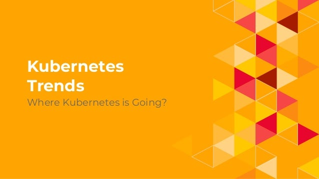 1. Kubernetes Trends Where Kubernetes is Going?