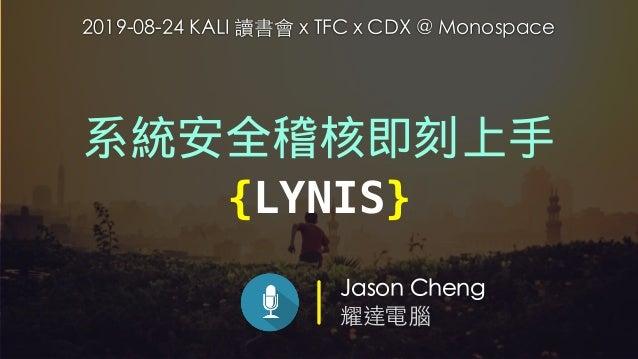 Jason Cheng 耀達電腦 系統安全稽核即刻上手 {LYNIS} 2019-08-24 KALI 讀書會 x TFC x CDX @ Monospace