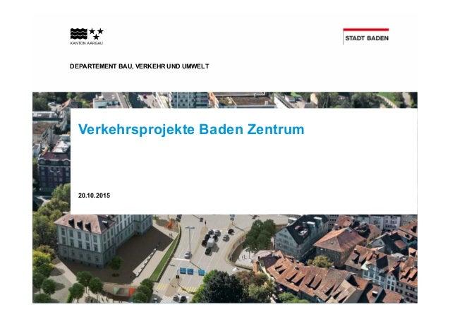 DEPARTEMENT BAU, VERKEHR UND UMWELT Verkehrsprojekte Baden Zentrum 20.10.2015