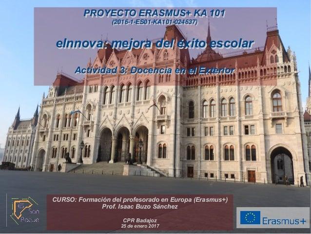 PROYECTO ERASMUS+ KA 101 (2016-1-ES01-KA101-024637) eInnova: mejora del éxito escolar Actividad 3: Docencia en el Exterior...