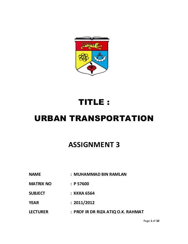 TITLE :  URBAN TRANSPORTATION            ASSIGNMENT 3NAME        : MUHAMMAD BIN RAMLANMATRIX NO   : P 57600SUBJECT     : K...