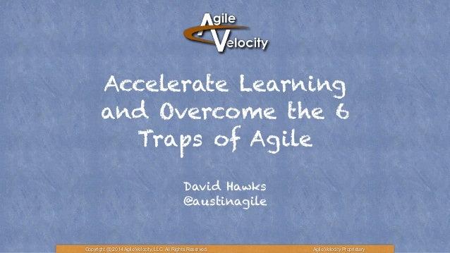 Accelerate Learning and Overcome the 6 Traps of Agile David Hawks @austinagile Copyright @ 2014 Agile Velocity, LLC All Ri...