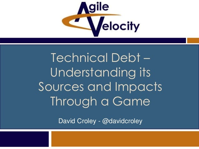 Technical Debt – Understanding its Sources and Impacts Through a Game David Croley - @davidcroley