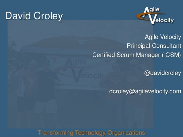 David Croley Agile Velocity Principal Consultant Certified Scrum Manager ( CSM) @davidcroley dcroley@agilevelocity.com Tra...