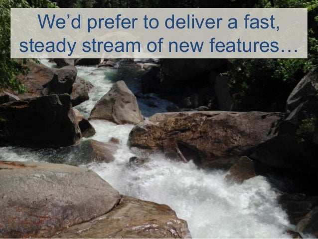 We'd prefer to deliver a fast, steady stream of new features…