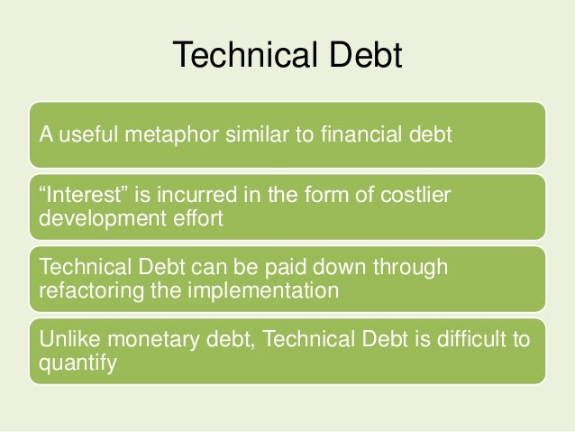 """Technical Debt A useful metaphor similar to financial debt """"Interest"""" is incurred in the form of costlier development effo..."""