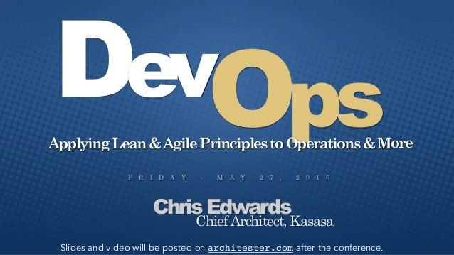 F R I D A Y - M A Y 2 7 , 2 0 1 6 Chris Edwards OpsDev ApplyingLean&AgilePrinciplestoOperations&More Chief Architect, Kasa...