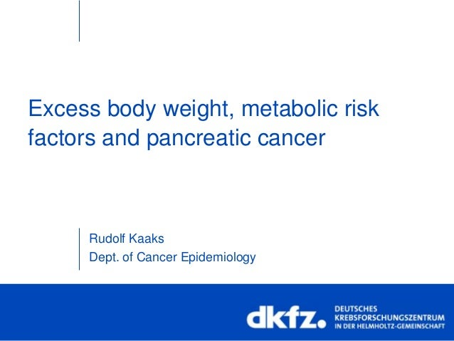 Excess body weight, metabolic riskfactors and pancreatic cancerRudolf KaaksDept. of Cancer Epidemiology