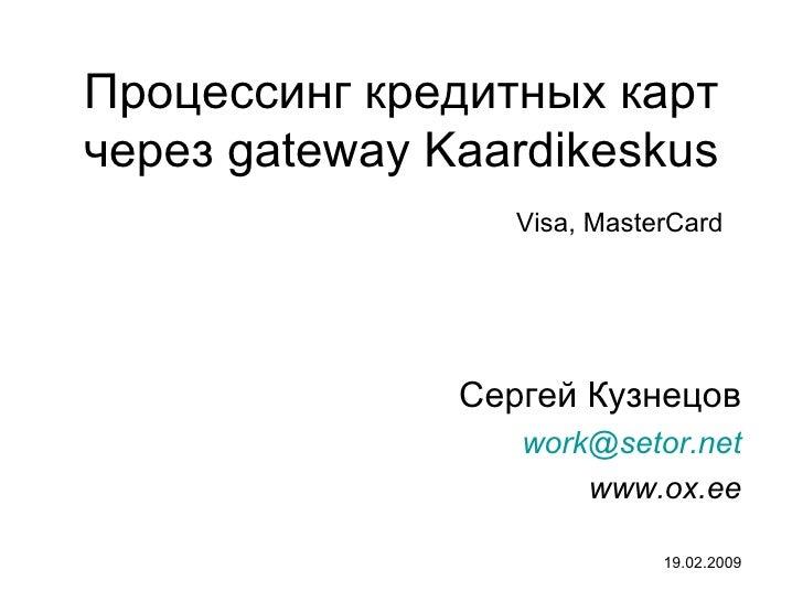Процессинг кредитных карт через  gateway  Kaardikeskus Сергей Кузнецов [email_address] www.ox.ee 19.02.2009 Visa, MasterCard