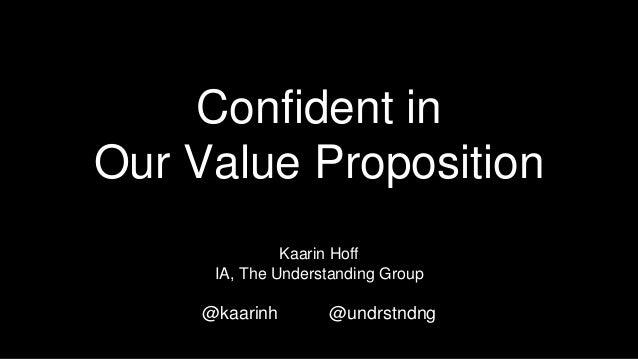 Confident in Our Value Proposition Kaarin Hoff IA, The Understanding Group @kaarinh @undrstndng