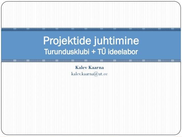 Projektide juhtimineTurundusklubi + TÜ ideelabor          Kalev Kaarna        kalev.kaarna@ut.ee