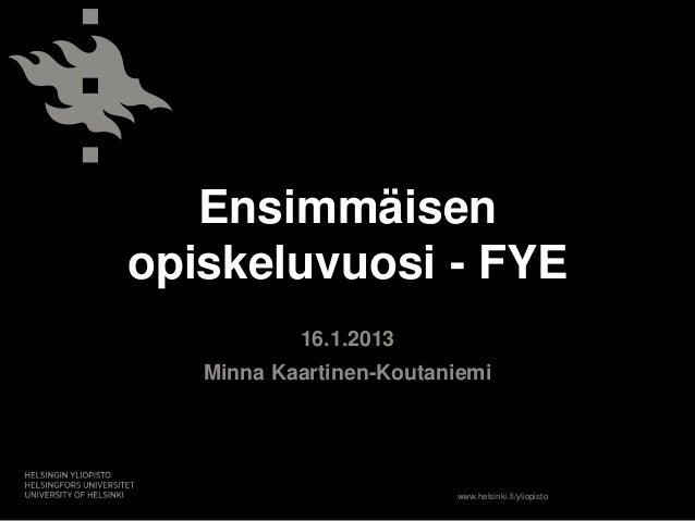 Ensimmäisenopiskeluvuosi - FYE           16.1.2013   Minna Kaartinen-Koutaniemi                         www.helsinki.fi/yl...