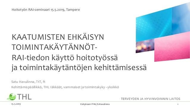 KAATUMISTEN EHKÄISYN TOIMINTAKÄYTÄNNÖT- RAI-tiedon käyttö hoitotyössä ja toimintakäytäntöjen kehittämisessä Satu Havulinna...