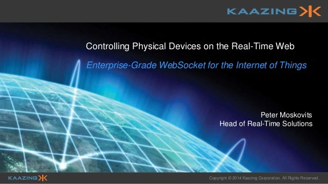 Copyright © 2014 Kaazing Corporation. All Rights Reserved. Controlling Physical Devices on the Real-Time Web Enterprise-Gr...