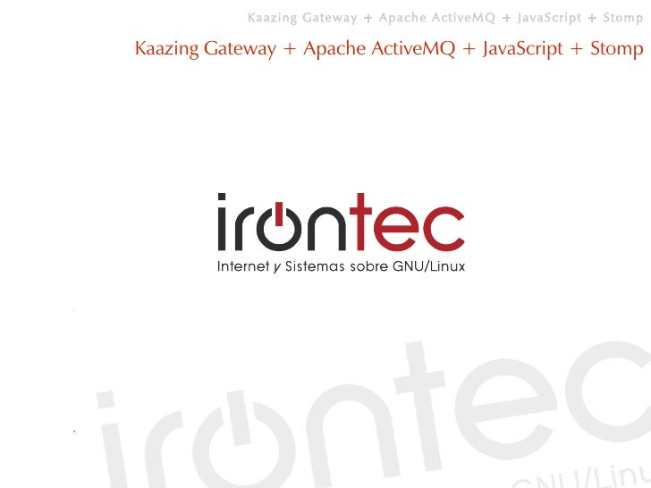 Kaazing Gateway + Apache ActiveMQ + JavaScript + Stomp  Kaazing Gateway + Apache ActiveMQ + JavaScript + Stomp