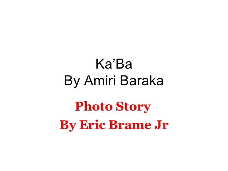 ka ba by amiri baraka The theme of ka'ba by amiri baraka can best be inferred from: (c) though we sprawl in gray chains in a place the poet talks about the ongoing issues of the black.