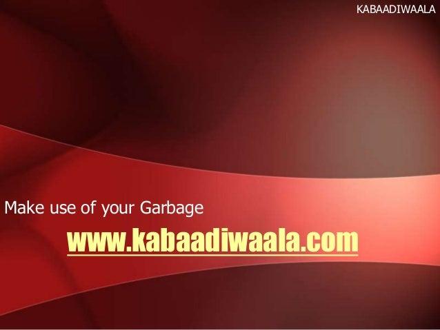 www.kabaadiwaala.com Make use of your Garbage KABAADIWAALA