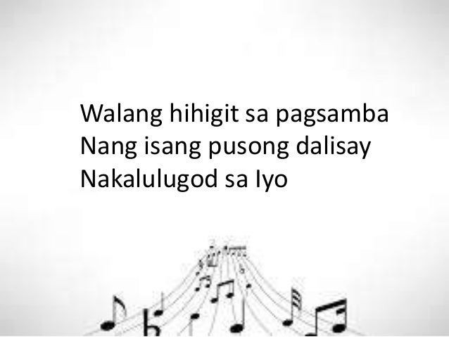 Walang hihigit sa pagsamba Nang isang pusong dalisay Nakalulugod sa Iyo