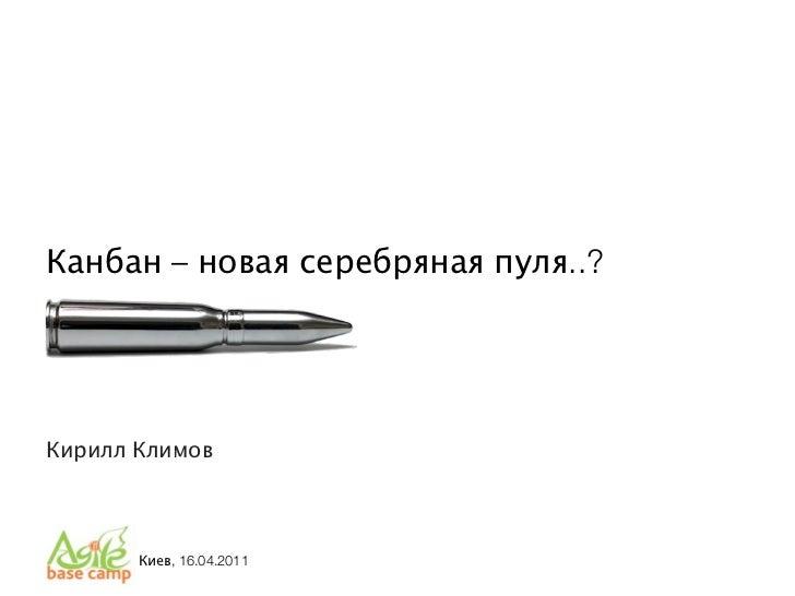 Канбан – новая серебряная пуля..?Кирилл Климов       Киев, 16.04.2011